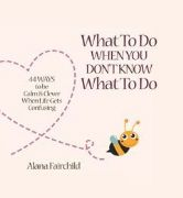 What To Do When You Don't Know What To Do (Padded hardback) - Alana Fairchild